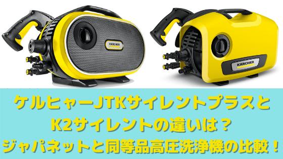 ケルヒャーJTKサイレントプラスとK2サイレントの違いは?ジャパネットと同等品高圧洗浄機の比較!