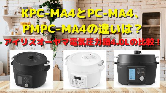 KPC-MA4とPC-MA4、PMPC-MA4の違いは?アイリスオーヤマ電気圧力鍋4.0Lの比較!