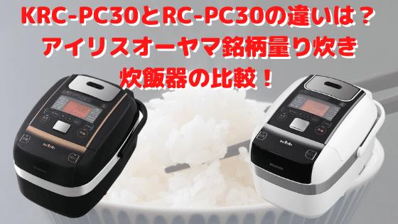 KRC-PC30とRC-PC30の違いは?アイリスオーヤマ銘柄量り炊き炊飯器の比較!
