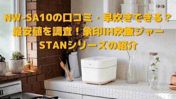 NW-SA10の口コミ・早炊きできる?最安値を調査!象印IH炊飯ジャーSTANシリーズの紹介