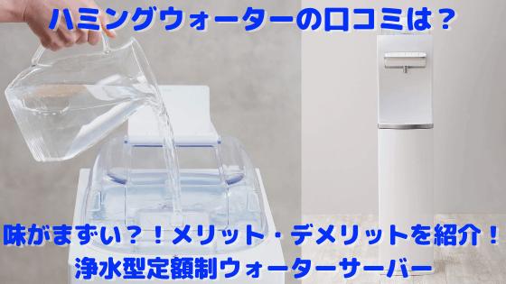 ハミングウォーターの口コミは?味がまずい?!メリット・デメリットを紹介!浄水型定額制ウォーターサーバー